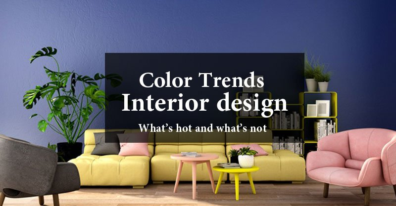 Interior design color trends – What's hot and what's not